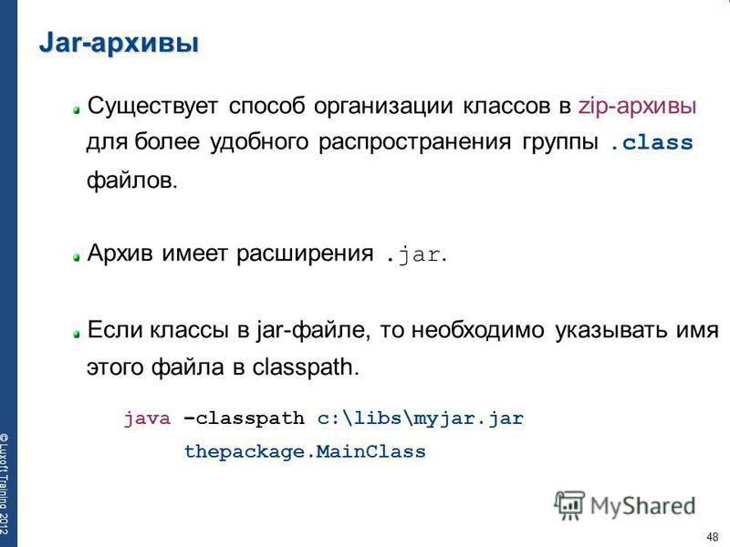 48 © Luxoft Training 2012 Jar-архивы Cуществует способ организации классов в zip-aрхивы для более удобного распространения группы.class файлов. Архив имеет расширения.jar. Если классы в jar-файле, то необходимо указывать имя этого файла в classpath.