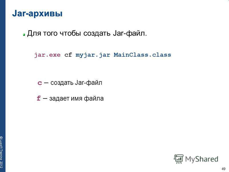 49 © Luxoft Training 2012 Jar-архивы Для того чтобы создать Jar-файл. jar.exe cf myjar.jar MainClass.class c – создать Jar-файл f – задает имя файла