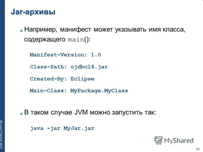 51 © Luxoft Training 2012 Jar-архивы Например, манифест может указывать имя класса, содержащего main (): В таком случае JVM можно запустить так: Manifest-Version: 1.0 java -jar MyJar.jar Class-Path: ojdbc14. jar Created-By: Eclipse Main-Class: MyPack