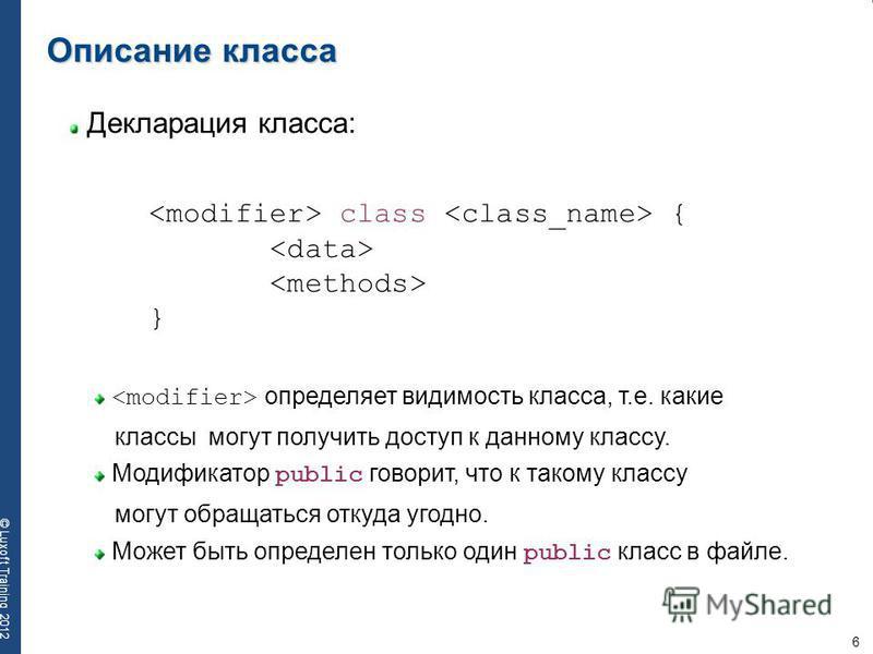 6 © Luxoft Training 2012 Декларация класса: Описание класса определяет видимость класса, т.е. какие классы могут получить доступ к данному классу. Модификатор public говорит, что к такому классу могут обращаться откуда угодно. Может быть определен то