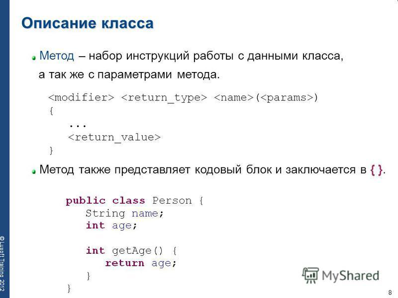8 © Luxoft Training 2012 Метод – набор инструкций работы с данными класса, а так же с параметрами метода. Метод также представляет кодовый блок и заключается в { }. Описание класса ( ) {... }