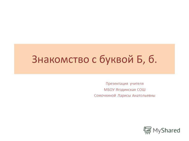 Знакомство с буквой Б, б. Презентация учителя МБОУ Ягодинская СОШ Сомочкиной Ларисы Анатольевны