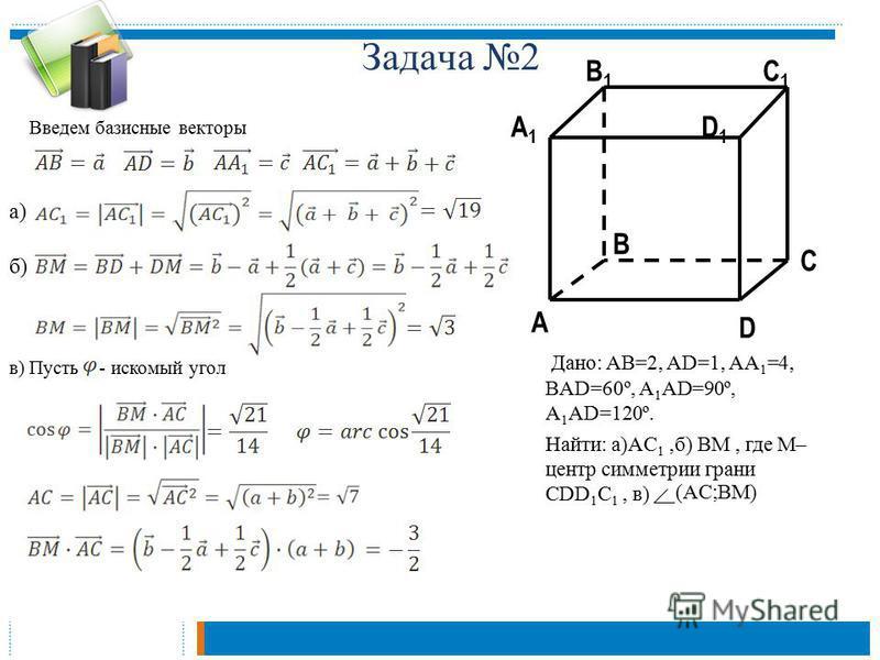 Задача 2 C1C1 C A1A1 B1B1 D1D1 A B D Дано: AB=2, AD=1, AA 1 =4, BAD=60º, A 1 AD=90º, A 1 AD=120º. Найти: а)AC 1,б) BM, где M– центр симметрии грани CDD 1 C 1, в) (AC;BM) Введем базисные векторы а) б) в) Пусть - искомый угол