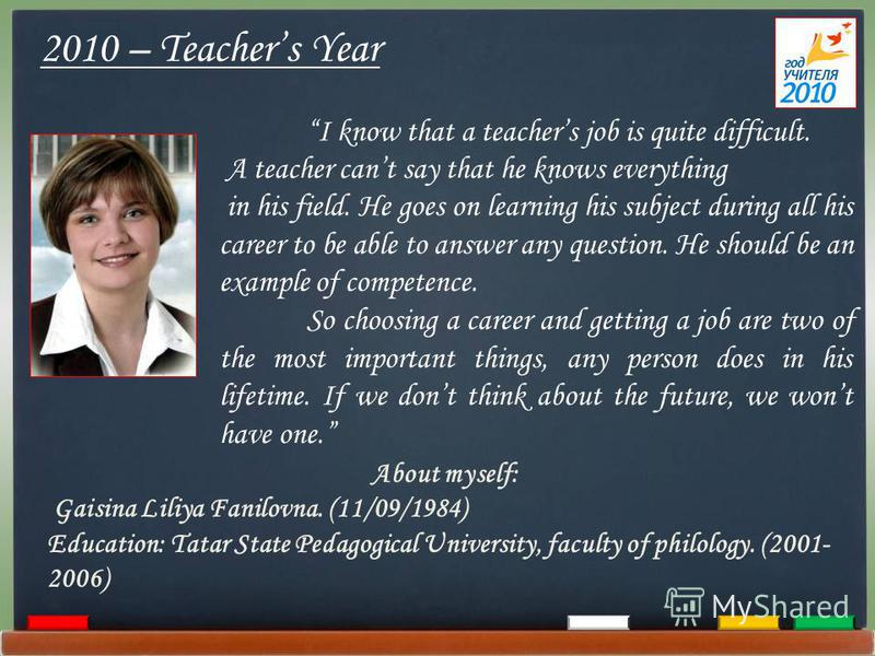 2010 – Teachers Year I know that a teachers job is quite difficult. A teacher cant say that he knows everything in his field. He goes on learning his subject during all his career to be able to answer any question. He should be an example of competen