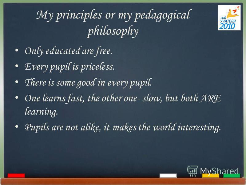 My principles or my pedagogical philosophy Only educated are free. Every pupil is priceless. There is some good in every pupil. One learns fast, the other one- slow, but both ARE learning. Pupils are not alike, it makes the world interesting.