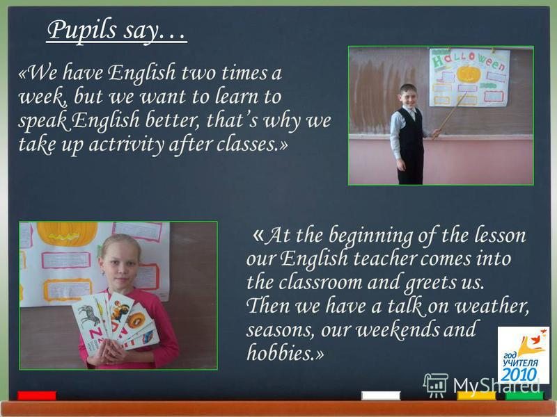«We have English two times a week, but we want to learn to speak English better, thats why we take up actrivity after classes.» « At the beginning of the lesson our English teacher comes into the classroom and greets us. Then we have a talk on weathe