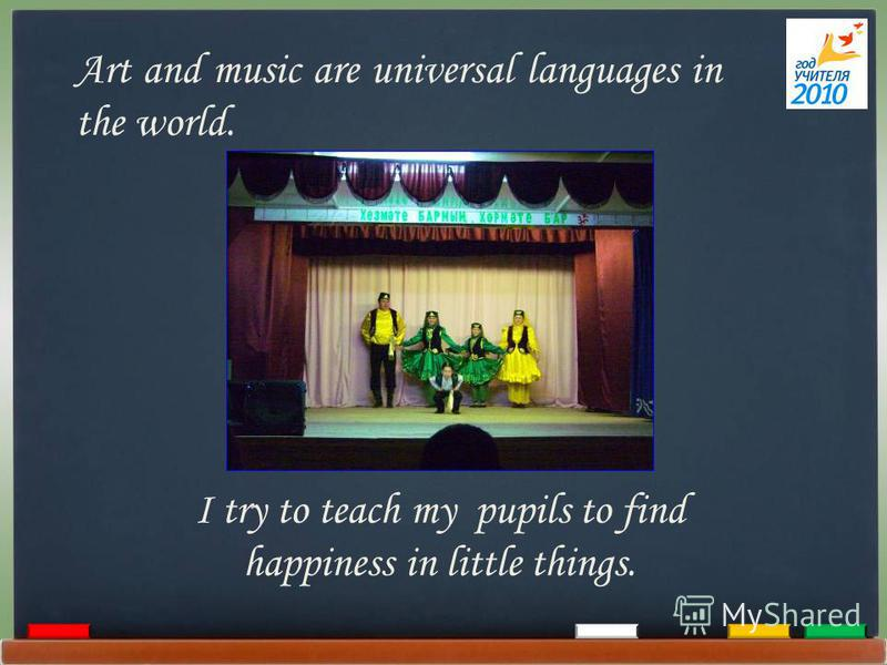 Art and music are universal languages in the world. I try to teach my pupils to find happiness in little things.