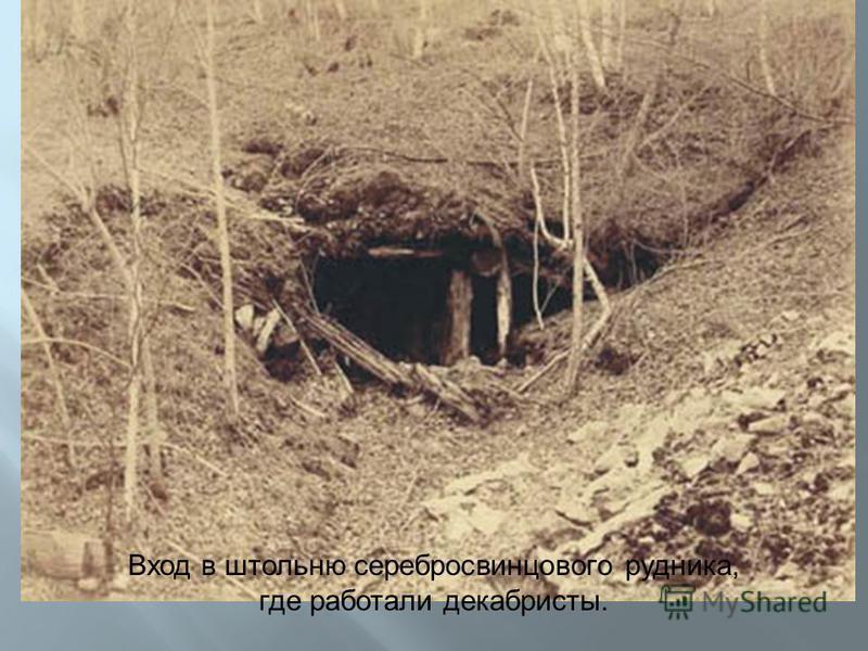 Вход в штольню серебросвинцового рудника, где работали декабристы.
