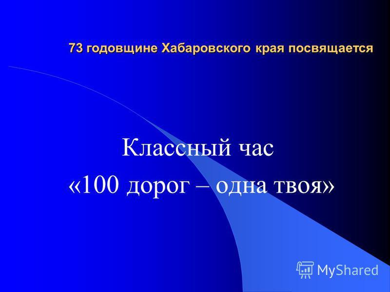 73 годовщине Хабаровского края посвящается Классный час «100 дорог – одна твоя»