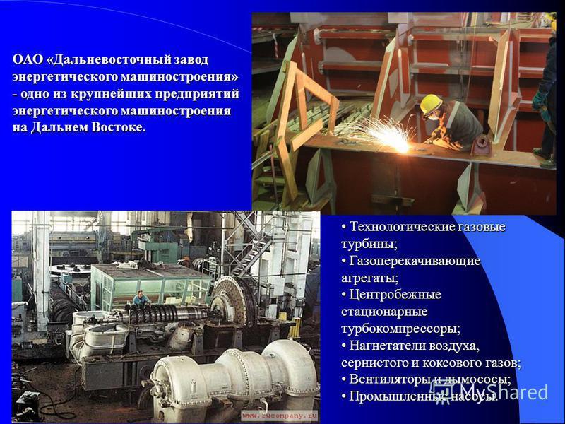 ОАО «Дальневосточный завод энергетического машиностроения» - одно из крупнейших предприятий энергетического машиностроения на Дальнем Востоке. Технологические газовые турбины; Газоперекачивающие агрегаты; Центробежные стационарные турбокомпрессоры; Н