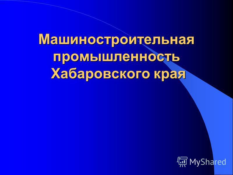 Машиностроительная промышленность Хабаровского края