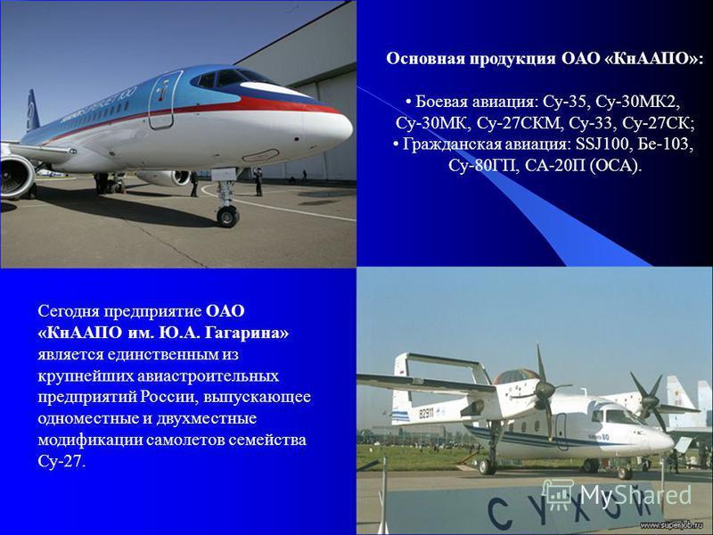 Сегодня предприятие ОАО «КнААПО им. Ю.А. Гагарина» является единственным из крупнейших авиастроительных предприятий России, выпускающее одноместные и двухместные модификации самолетов семейства Су-27. Основная продукция ОАО «КнААПО»: Боевая авиация: