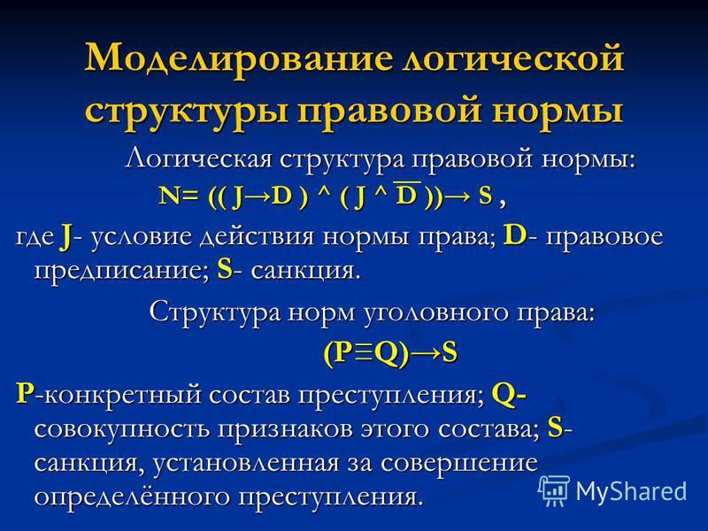 Моделирование логической структуры правовой нормы Логическая структура правовой нормы: Логическая структура правовой нормы: N= (( JD ) ^ ( J ^ D )) S, N= (( JD ) ^ ( J ^ D )) S, где J- условие действия нормы права ; D- правовое предписание; S- санкци