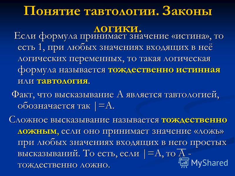 Понятие тавтологии. Законы логики. Если формула принимает значение «истина», то есть 1, при любых значениях входящих в неё логических переменных, то такая логическая формула называется тождественно истинная или тавтология. Если формула принимает знач