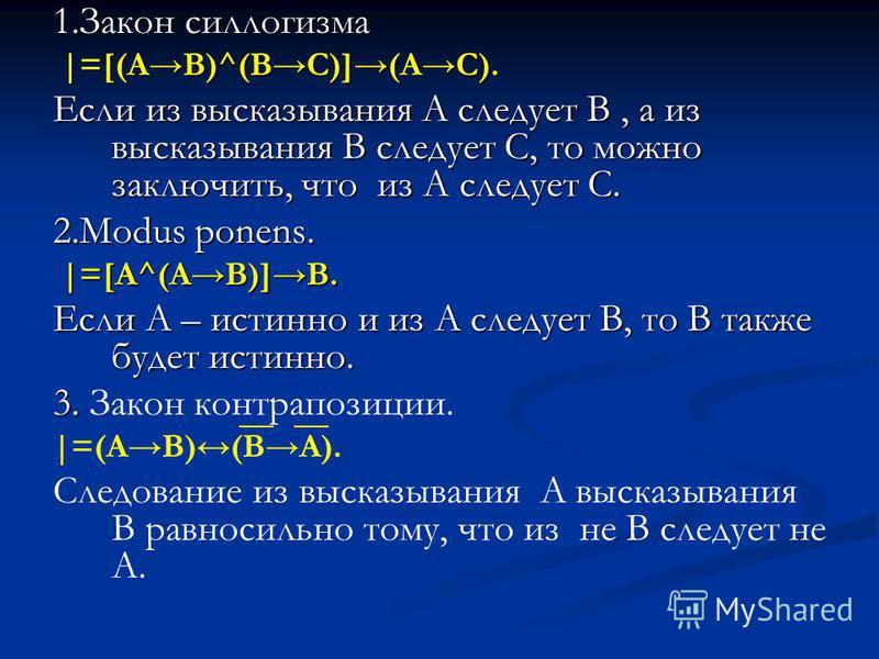 1. Закон силлогизма |=[(AB)^(BC)](AC). |=[(AB)^(BC)](AC). Если из высказывания А следует В, а из высказывания В следует С, то можно заключить, что из А следует С. 2. Modus ponens. |=[A^(AB)]B. |=[A^(AB)]B. Если А – истинно и из А следует В, то В такж