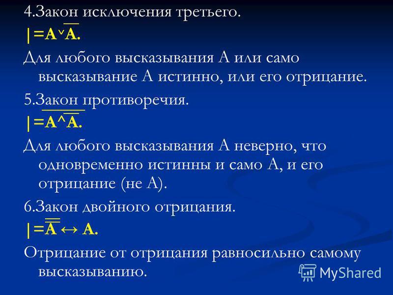 4. Закон исключения третьего. |=A A. Для любого высказывания А или само высказывание А истинно, или его отрицание. 5. Закон противоречия. |=А^A. Для любого высказывания А неверно, что одновременно истинны и само А, и его отрицание (не А). 6. Закон дв