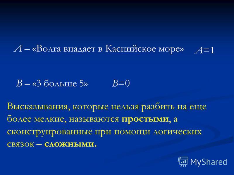 А – «Волга впадает в Каспийское море» А=1 В – «3 больше 5» В=0 Высказывания, которые нельзя разбить на еще более мелкие, называются простыми, а сконструированные при помощи логических связок – сложными.