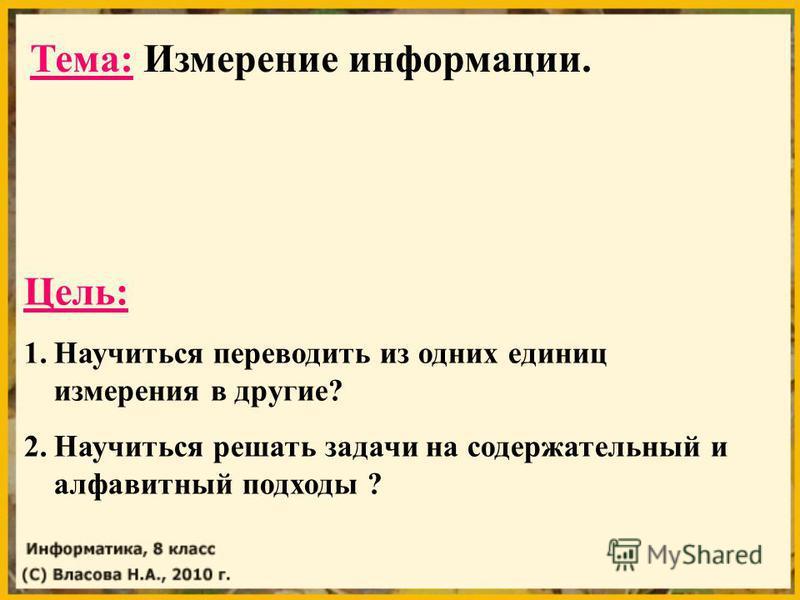 Тема: Измерение информации. Цель: 1. Научиться переводить из одних единиц измерения в другие? 2. Научиться решать задачи на содержательный и алфавитный подходы ?