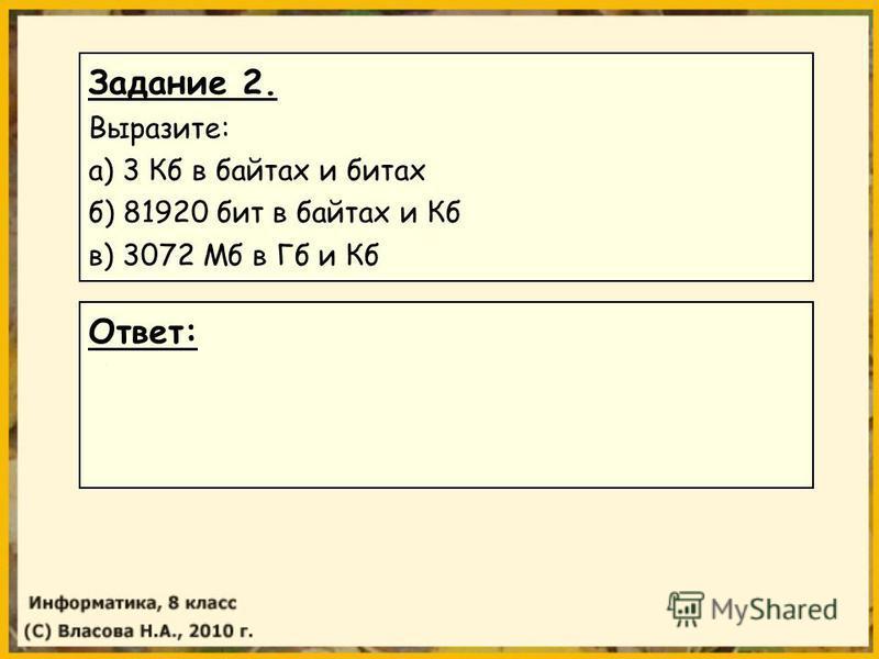 Задание 2. Выразите: а) 3 Кб в байтах и битах б) 81920 бит в байтах и Кб в) 3072 Мб в Гб и Кб Ответ: а) 3 Кб = 3072 байтах = 24576 битах б) 81920 бит = 10240 байт =10 Кб в) 3072 Мб =3 Гб = 3145728 Кб