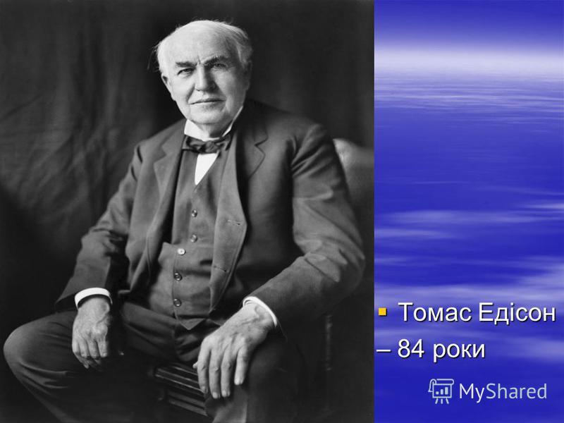 Томас Едісон Томас Едісон – 84 роки