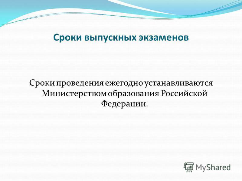Сроки выпускных экзаменов Сроки проведения ежегодно устанавливаются Министерством образования Российской Федерации.