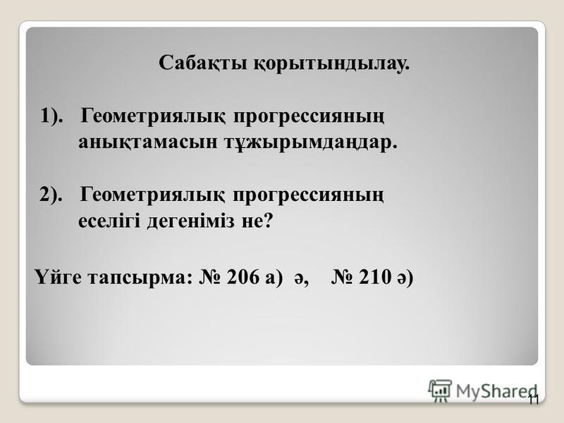 Сабақты қорытындылау. 1). Геометриялық прогрессияның анықтамасын тұжырымдаңдар. 2). Геометриялық прогрессияның еселігі дегеніміз не? Үйге тапсырма: 206 а) ә, 210 ә) 11