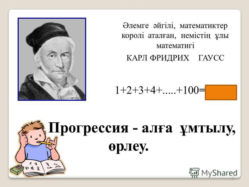 3 Әлемге әйгілі, математиктер королі аталған, немістің ұлы математигі КАРЛ ФРИДРИХ ГАУСС 1+2+3+4+.....+100=5050 Прогрессия - алға ұмтылу, өрлеу.