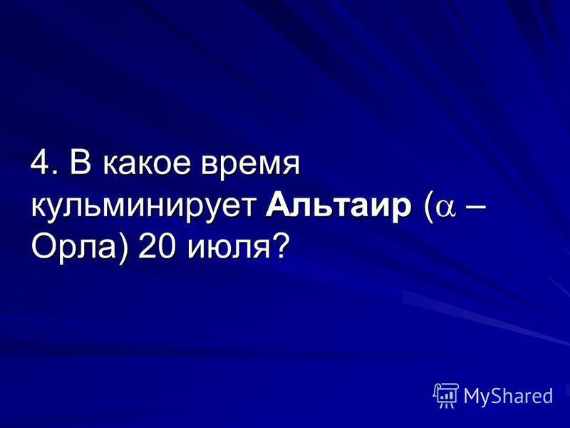 4. В какое время кульминирует Альтаир ( – Орла) 20 июля?