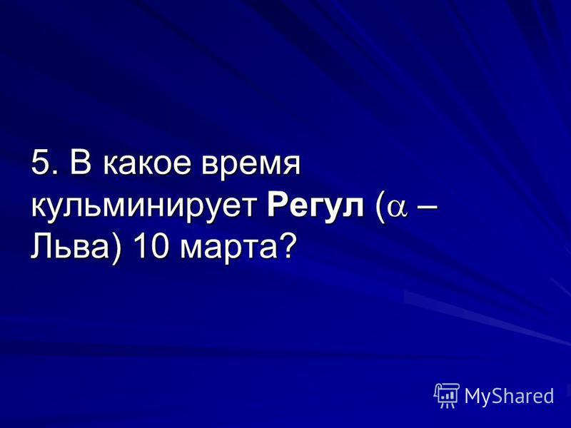 5. В какое время кульминирует Регул ( – Льва) 10 марта?