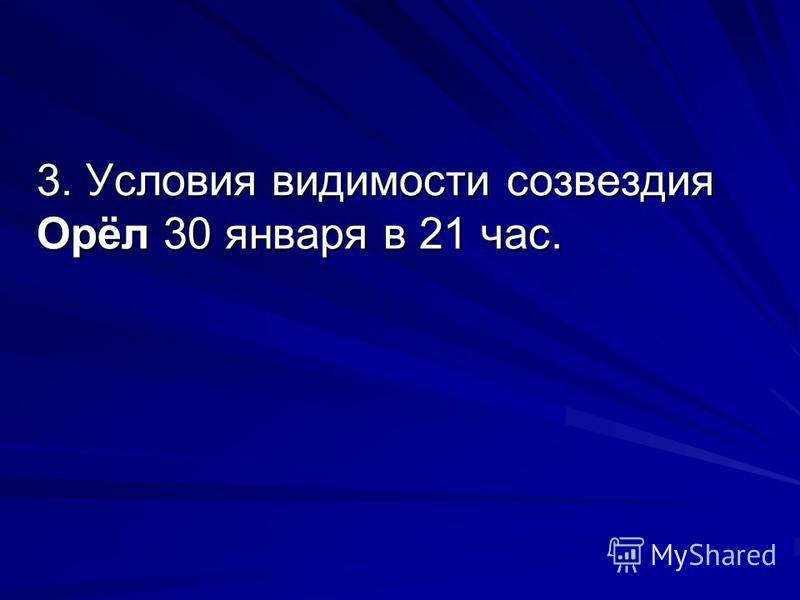 3. Условия видимости созвездия Орёл 30 января в 21 час.
