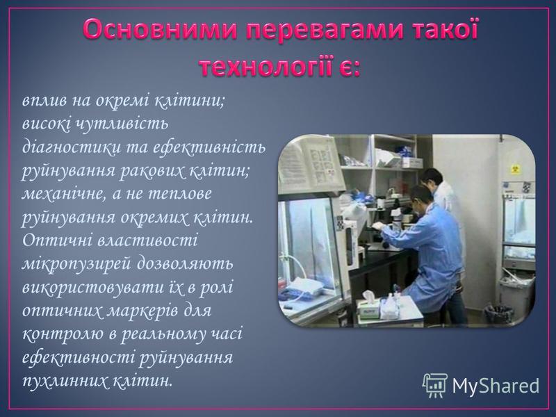 вплив на окремі клітини; високі чутливість діагностики та ефективність руйнування ракових клітин; механічне, а не теплове руйнування окремих клітин. Оптичні властивості мікропузирей дозволяють використовувати їх в ролі оптичних маркерів для контролю
