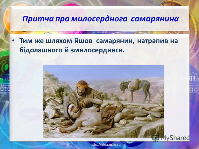 Притча про милосердного самарянина Тим же шляхом йшов самарянин, натрапив на бідолашного й змилосердився.
