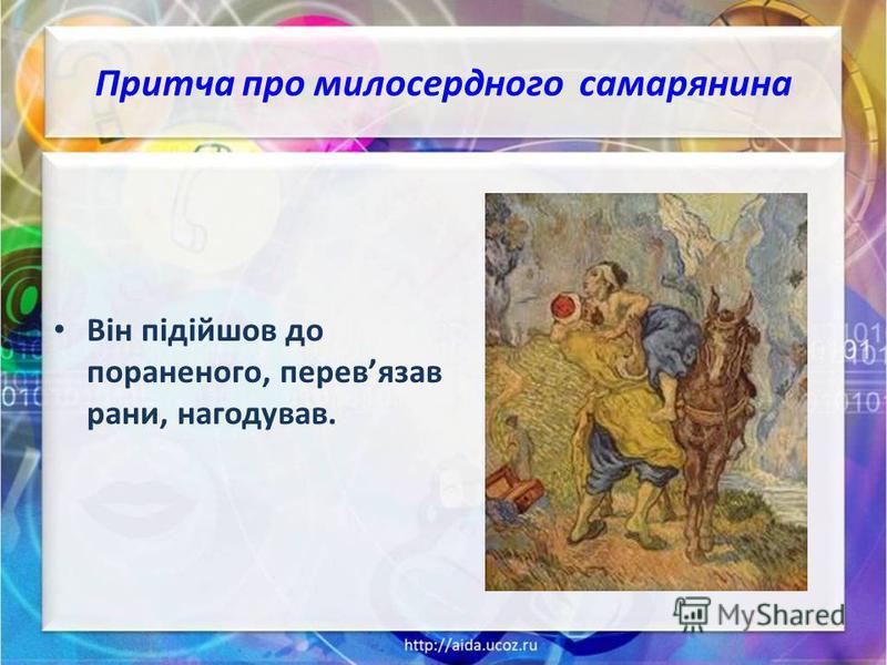 Притча про милосердного самарянина Він підійшов до пораненого, перевязав рани, нагодував.