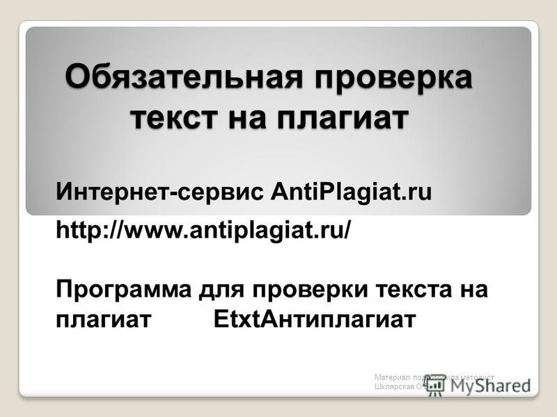 Обязательная проверка текст на плагиат Интернет-сервис AntiPlagiat.ru http://www.antiplagiat.ru/ Программа для проверки текста на плагиат Etxt Антиплагиат Материал подготовила методист Шклярская О.В.