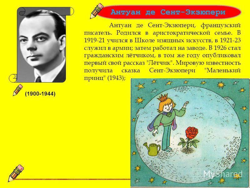 (1900-1944) Антуан де Сент-Экзюпери, французский писатель. Родился в аристократической семье. В 1919-21 учился в Школе изящных искусств, в 1921-23 служил в армии; затем работал на заводе. В 1926 стал гражданским лётчиком, в том же году опубликовал пе