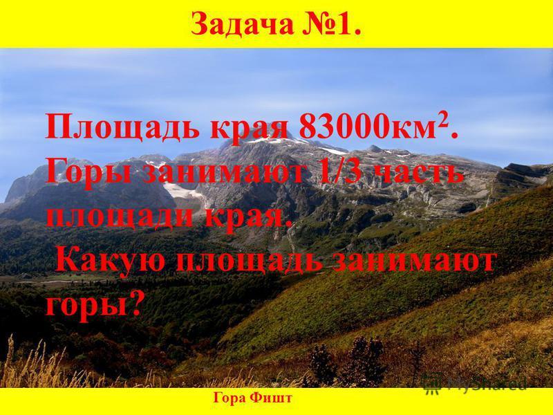 Задача 1. Гора Фишт Площадь края 83000 км 2. Горы занимают 1/3 часть площади края. Какую площадь занимают горы?