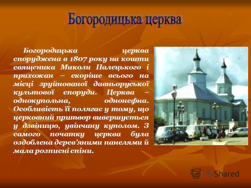 Богородицька церква споруджена в 1807 року на кошти священика Миколи Палецького і прихожан – скоріше всього на місці зруйнованої давньоруської культової споруди. Церква – однокупольна, однонефна. Особливість її полягає у тому, що церковний притвор ви