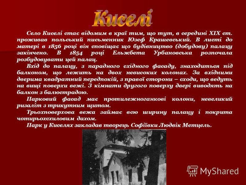 Село Киселі стає відомим в краї тим, що тут, в середині ХІХ ст. проживав польський письменник Юзеф Крашевський. В листі до матері в 1856 році він сповіщає що будівництво (добудову) палацу закінчено. В 1854 році Ельжбета Урбановська розпочала розбудов