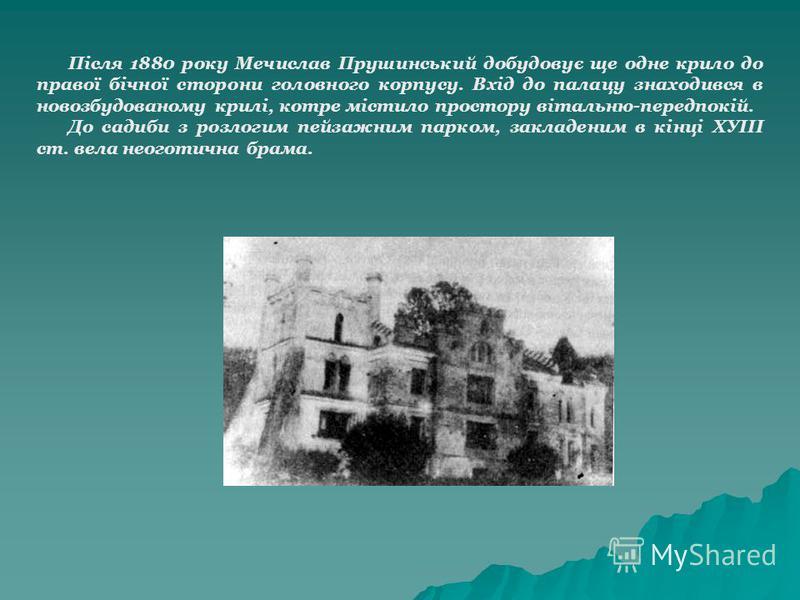Після 1880 року Мечислав Прушинський добудовує ще одне крило до правої бічної сторони головного корпусу. Вхід до палацу знаходився в новозбудованому крилі, котре містило простору вітальню-передпокій. До садиби з розлогим пейзажним парком, закладеним