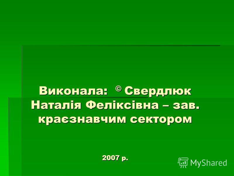 Виконала: © Свердлюк Наталія Феліксівна – зав. краєзнавчим сектором 2007 р.