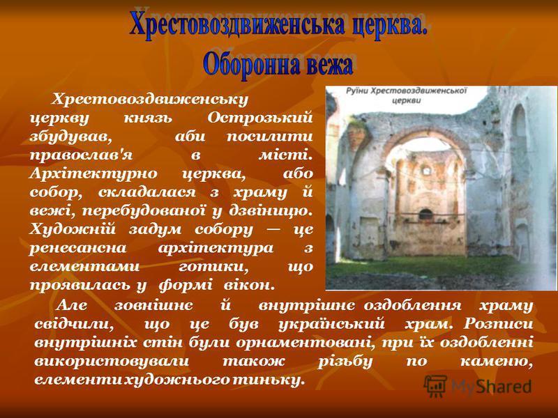 Хрестовоздвиженську церкву князь Острозький збудував, аби посилити православ'я в місті. Архітектурно церква, або собор, складалася з храму й вежі, перебудованої у дзвіницю. Художній задум собору це ренесансна архітектура з елементами готики, що прояв