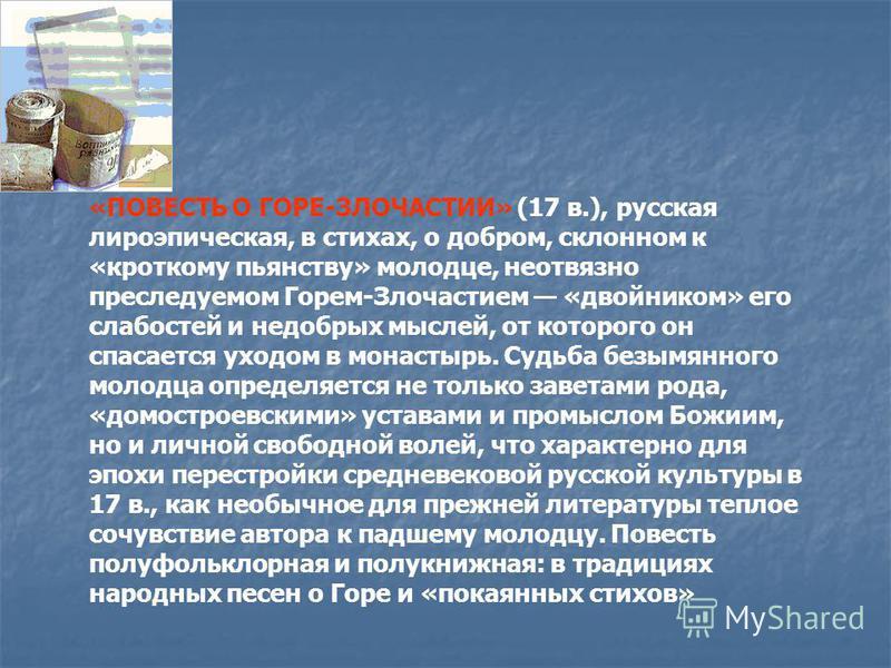 «ПОВЕСТЬ О ГОРЕ-ЗЛОЧАСТИИ» (17 в.), русская лироэпическая, в стихах, о добром, склонном к «кроткому пьянству» молодце, неотвязно преследуемом Горем-Злочастием «двойником» его слабостей и недобрых мыслей, от которого он спасается уходом в монастырь. С