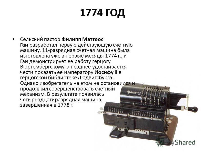 1774 ГОД Сельский пастор Филипп Маттеос Ган разработал первую действующую счетную машину. 11-разрядная счетная машина была изготовлена уже в первые месяцы 1774 г., и Ган демонстрирует ее работу герцогу Вюртембергскому, а позднее удостаивается чести п