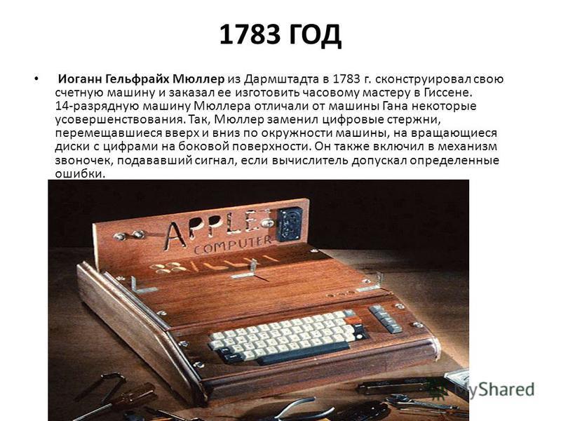1783 ГОД Иоганн Гельфрайх Мюллер из Дармштадта в 1783 г. сконструировал свою счетную машину и заказал ее изготовить часовому мастеру в Гиссене. 14-разрядную машину Мюллера отличали от машины Гана некоторые усовершенствования. Так, Мюллер заменил цифр
