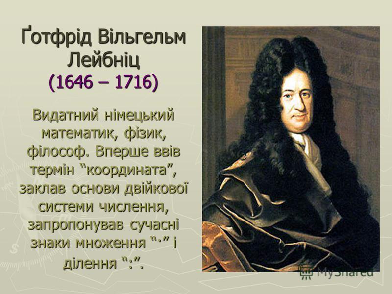 Ґотфрід Вільгельм Лейбніц (1646 – 1716) Видатний німецький математик, фізик, філософ. Вперше ввів термін координата, заклав основи двійкової системи числення, запропонував сучасні знаки множення · і ділення :.