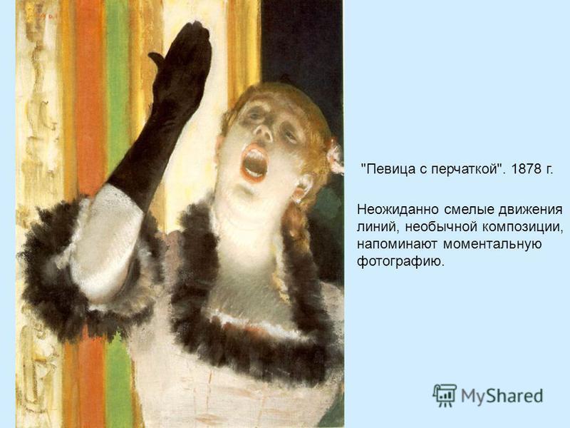 Певица с перчаткой. 1878 г. Неожиданно смелые движения линий, необычной композиции, напоминают моментальную фотографию.