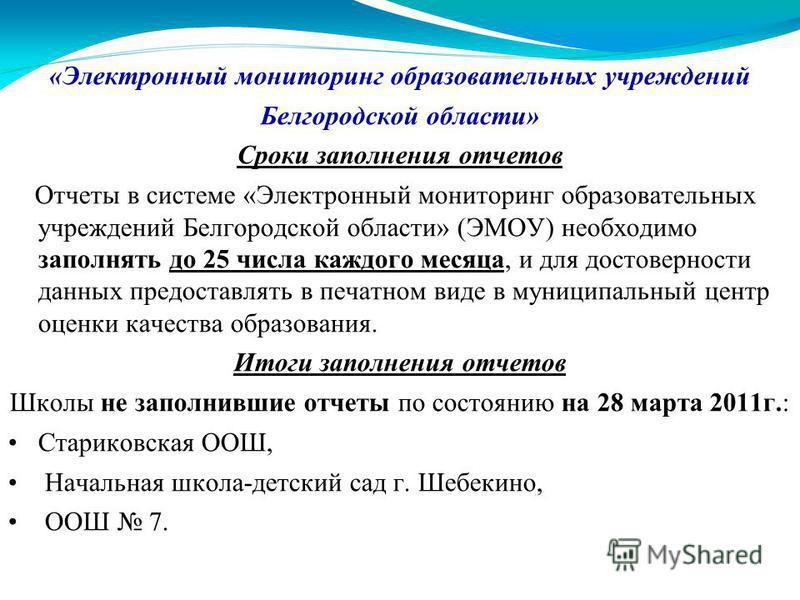 «Электронный мониторинг образовательных учреждений Белгородской области» Сроки заполнения отчетов Отчеты в системе «Электронный мониторинг образовательных учреждений Белгородской области» (ЭМОУ) необходимо заполнять до 25 числа каждого месяца, и для