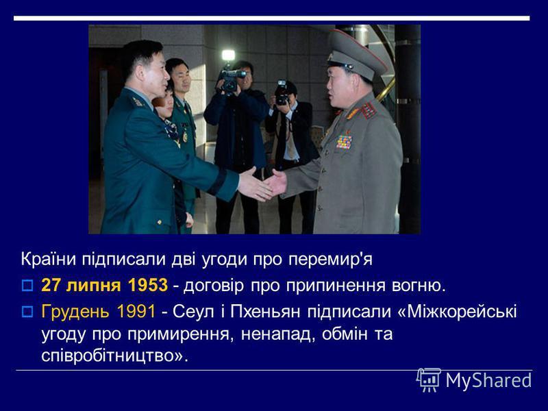 Країни підписали дві угоди про перемир'я 27 липня 1953 - договір про припинення вогню. Грудень 1991 - Сеул і Пхеньян підписали «Міжкорейські угоду про примирення, ненапад, обмін та співробітництво».