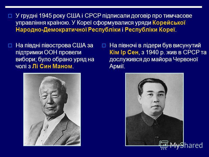 У грудні 1945 року США і СРСР підписали договір про тимчасове управління країною. У Кореї сформувалися уряди Корейської Народно-Демократичної Республіки і Республіки Кореї. На півдні півострова США за підтримки ООН провели вибори; було обрано уряд на