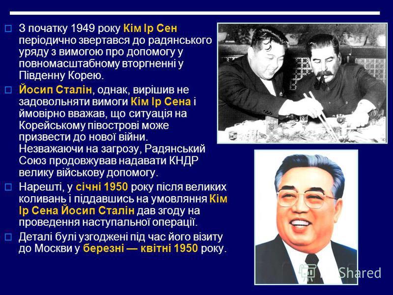 З початку 1949 року Кім Ір Сен періодично звертався до радянського уряду з вимогою про допомогу у повномасштабному вторгненні у Південну Корею. Йосип Сталін, однак, вирішив не задовольняти вимоги Кім Ір Сена і ймовірно вважав, що ситуація на Корейськ
